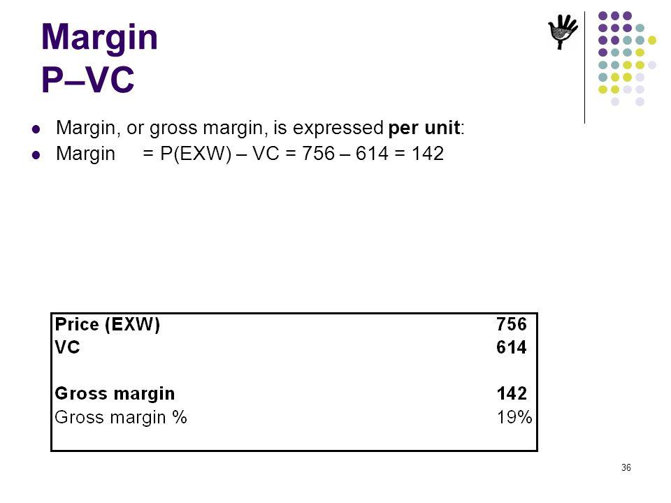 36 Margin P–VC Margin, or gross margin, is expressed per unit: Margin = P(EXW) – VC = 756 – 614 = 142