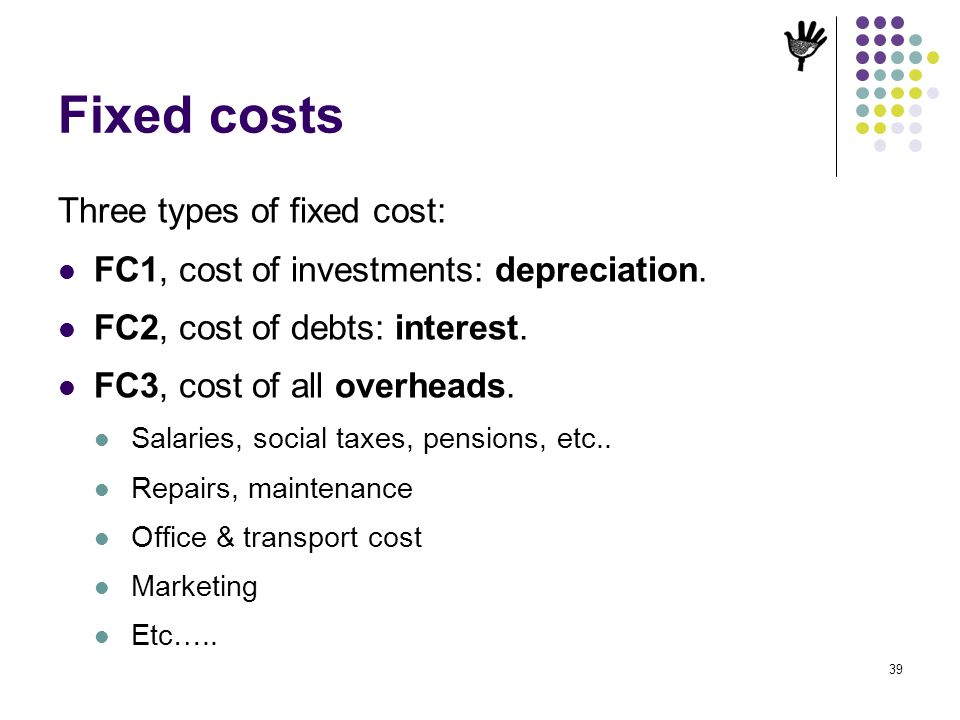 39 Fixed costs Three types of fixed cost: FC1, cost of investments: depreciation. FC2, cost of debts: interest. FC3, cost of all overheads. Salaries,
