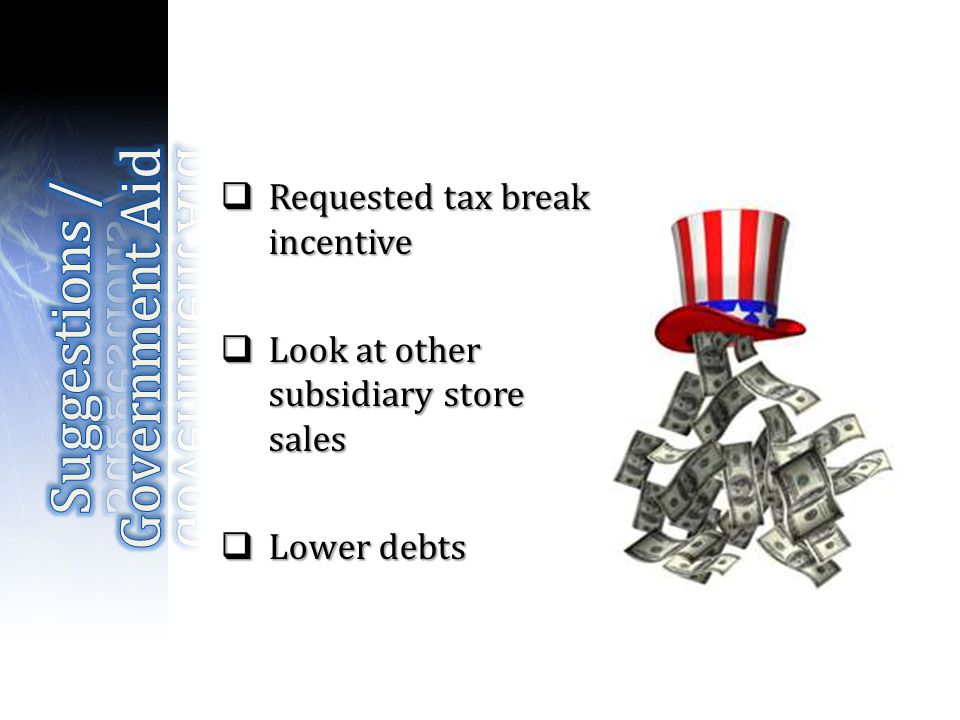 Requested tax break incentive Requested tax break incentive Look at other subsidiary store sales Look at other subsidiary store sales Lower debts Lower debts