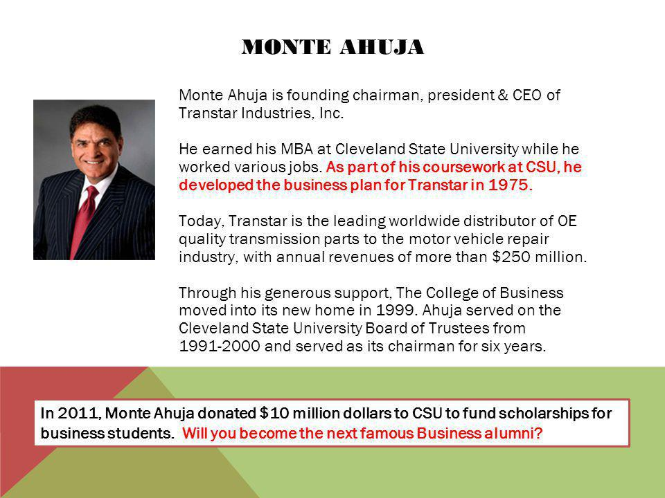 MONTE AHUJA Monte Ahuja is founding chairman, president & CEO of Transtar Industries, Inc. He earned his MBA at Cleveland State University while he wo