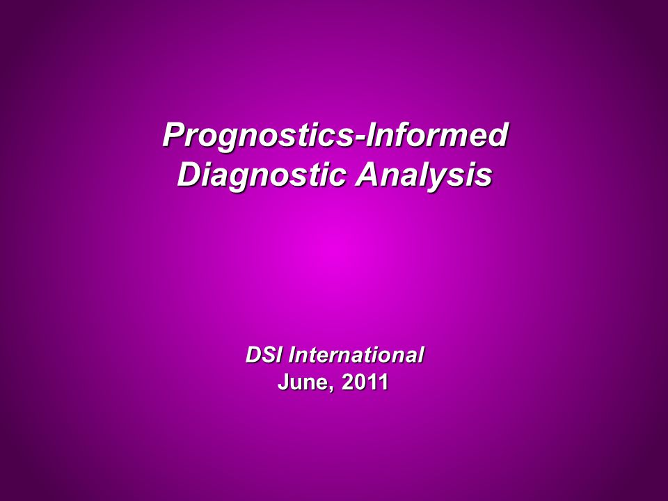 Prognostics-Informed Diagnostic Analysis DSI International June, 2011
