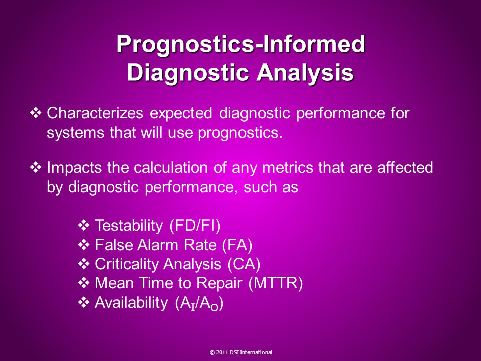 © 2011 DSI International Prognostics-Informed Diagnostic Analysis Characterizes expected diagnostic performance for systems that will use prognostics.