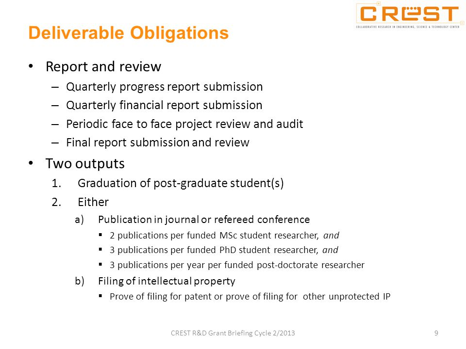 Deliverable Obligations Report and review – Quarterly progress report submission – Quarterly financial report submission – Periodic face to face project review and audit – Final report submission and review Two outputs 1.Graduation of post-graduate student(s) 2.Either a)Publication in journal or refereed conference 2 publications per funded MSc student researcher, and 3 publications per funded PhD student researcher, and 3 publications per year per funded post-doctorate researcher b)Filing of intellectual property Prove of filing for patent or prove of filing for other unprotected IP 9CREST R&D Grant Briefing Cycle 2/2013