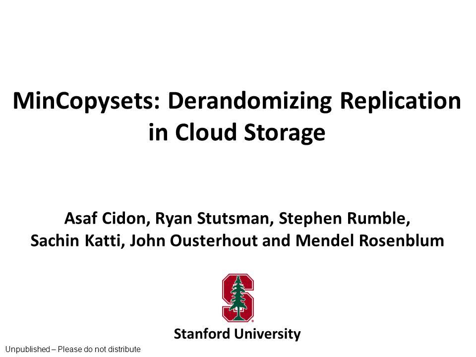 MinCopysets: Derandomizing Replication in Cloud Storage Stanford University Asaf Cidon, Ryan Stutsman, Stephen Rumble, Sachin Katti, John Ousterhout a