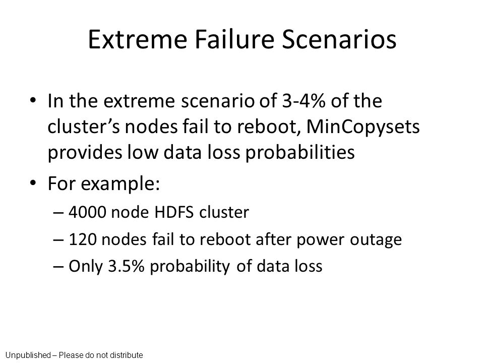 Extreme Failure Scenarios In the extreme scenario of 3-4% of the clusters nodes fail to reboot, MinCopysets provides low data loss probabilities For e