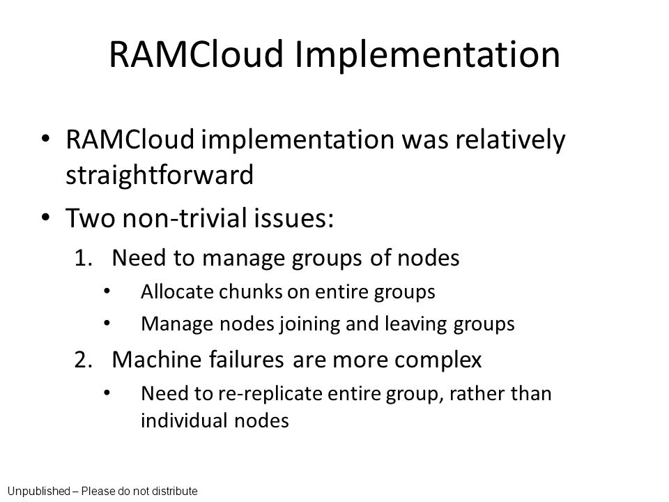 RAMCloud Implementation RAMCloud implementation was relatively straightforward Two non-trivial issues: 1.Need to manage groups of nodes Allocate chunk