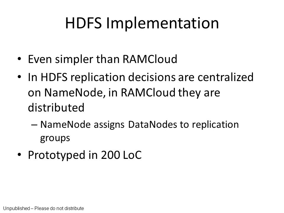 HDFS Implementation Even simpler than RAMCloud In HDFS replication decisions are centralized on NameNode, in RAMCloud they are distributed – NameNode