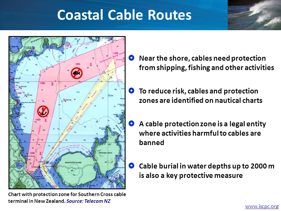 www.iscpc.org Coastal Cable Routes Chart with protection zone for Southern Cross cable terminal in New Zealand. Source: Telecom NZ Near the shore, cab