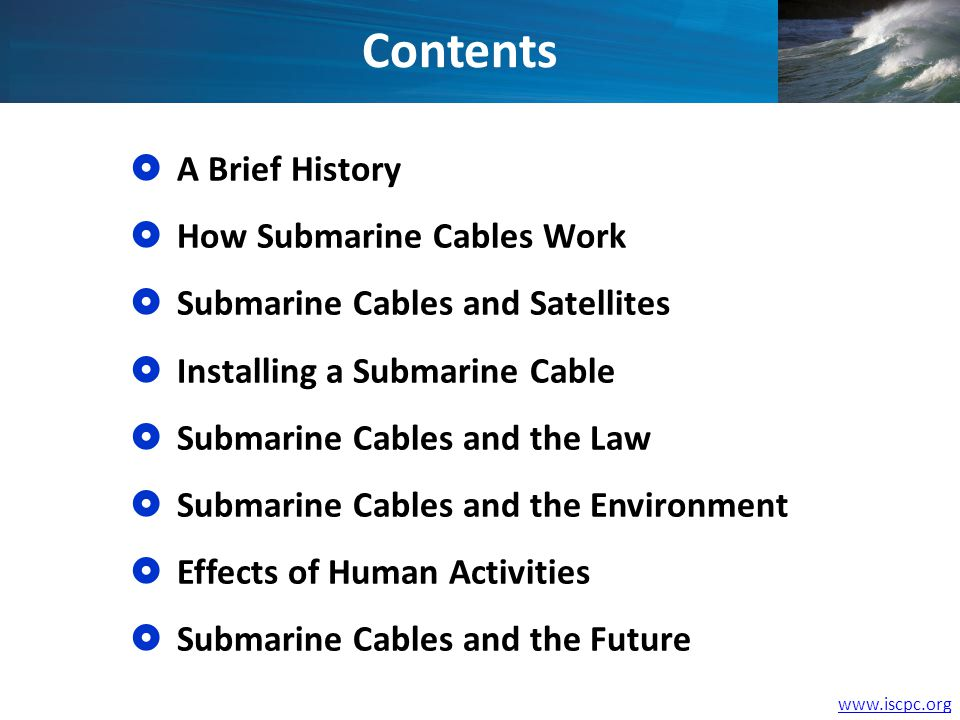 www.iscpc.org A Brief History How Submarine Cables Work Submarine Cables and Satellites Installing a Submarine Cable Submarine Cables and the Law Submarine Cables and the Environment Effects of Human Activities Submarine Cables and the Future Contents