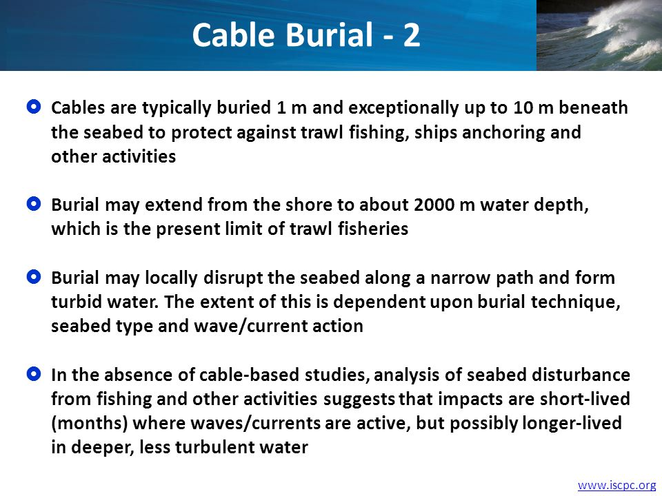 www.iscpc.org Cables are typically buried 1 m and exceptionally up to 10 m beneath the seabed to protect against trawl fishing, ships anchoring and ot