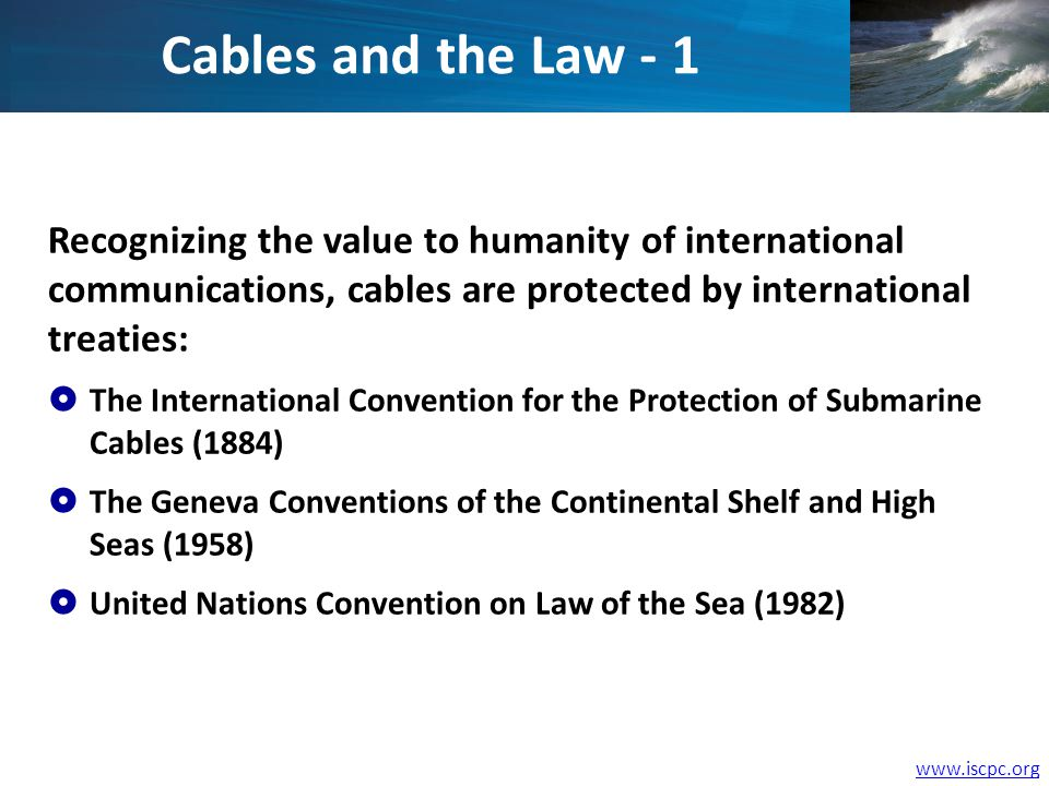 www.iscpc.org Recognizing the value to humanity of international communications, cables are protected by international treaties: The International Convention for the Protection of Submarine Cables (1884) The Geneva Conventions of the Continental Shelf and High Seas (1958) United Nations Convention on Law of the Sea (1982) Cables and the Law - 1