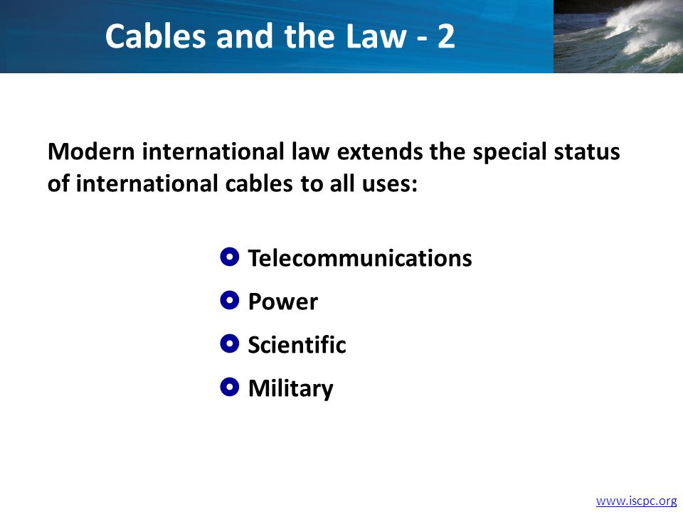 www.iscpc.org Modern international law extends the special status of international cables to all uses: Telecommunications Power Scientific Military Ca