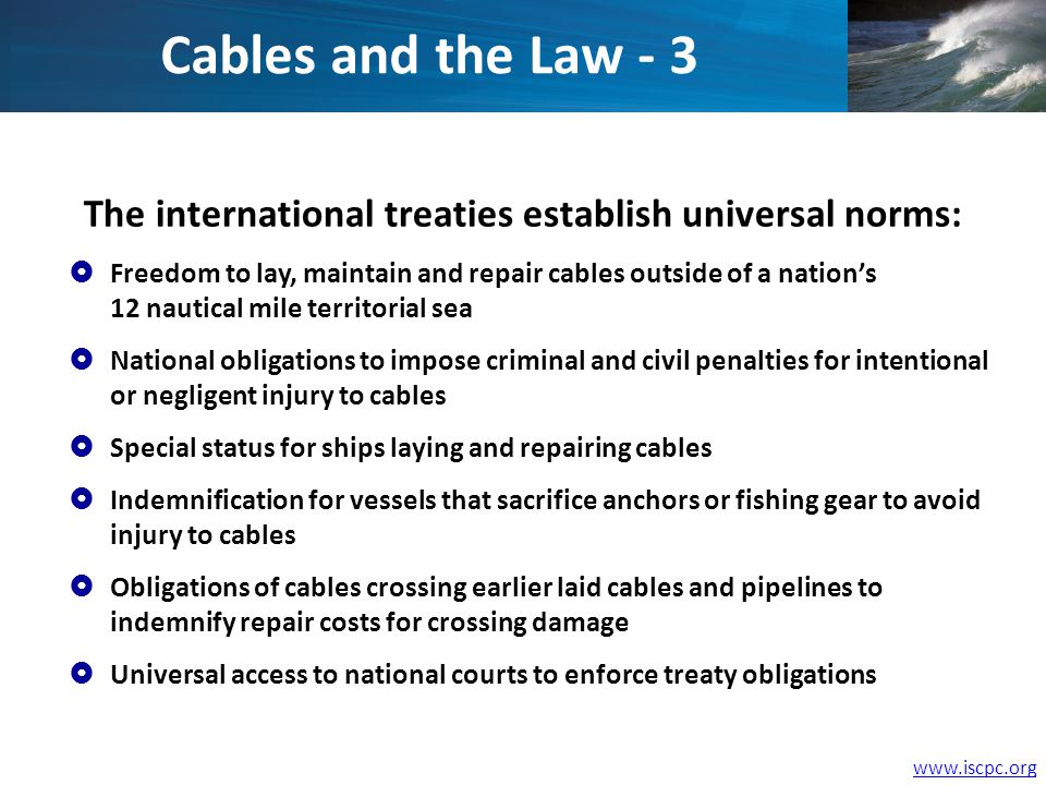 www.iscpc.org The international treaties establish universal norms: Freedom to lay, maintain and repair cables outside of a nations 12 nautical mile territorial sea National obligations to impose criminal and civil penalties for intentional or negligent injury to cables Special status for ships laying and repairing cables Indemnification for vessels that sacrifice anchors or fishing gear to avoid injury to cables Obligations of cables crossing earlier laid cables and pipelines to indemnify repair costs for crossing damage Universal access to national courts to enforce treaty obligations Cables and the Law - 3
