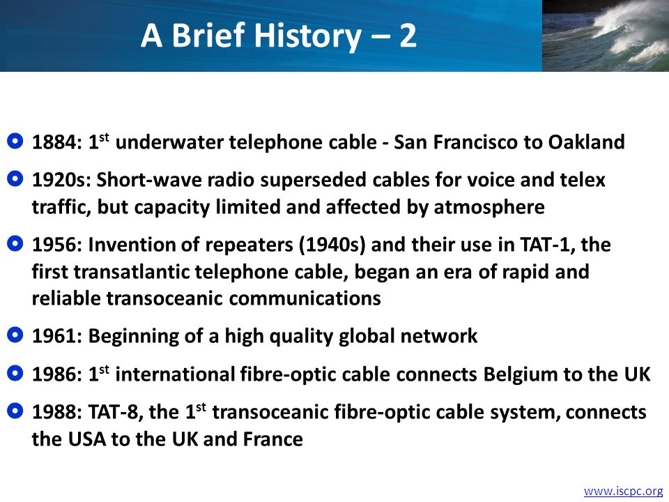 www.iscpc.org 1884: 1 st underwater telephone cable - San Francisco to Oakland 1920s: Short-wave radio superseded cables for voice and telex traffic,