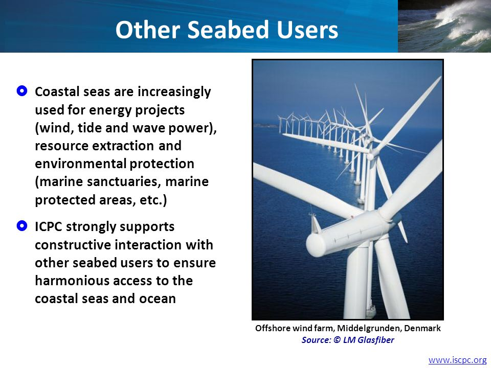 www.iscpc.org Other Seabed Users Coastal seas are increasingly used for energy projects (wind, tide and wave power), resource extraction and environmental protection (marine sanctuaries, marine protected areas, etc.) ICPC strongly supports constructive interaction with other seabed users to ensure harmonious access to the coastal seas and ocean Offshore wind farm, Middelgrunden, Denmark Source: © LM Glasfiber