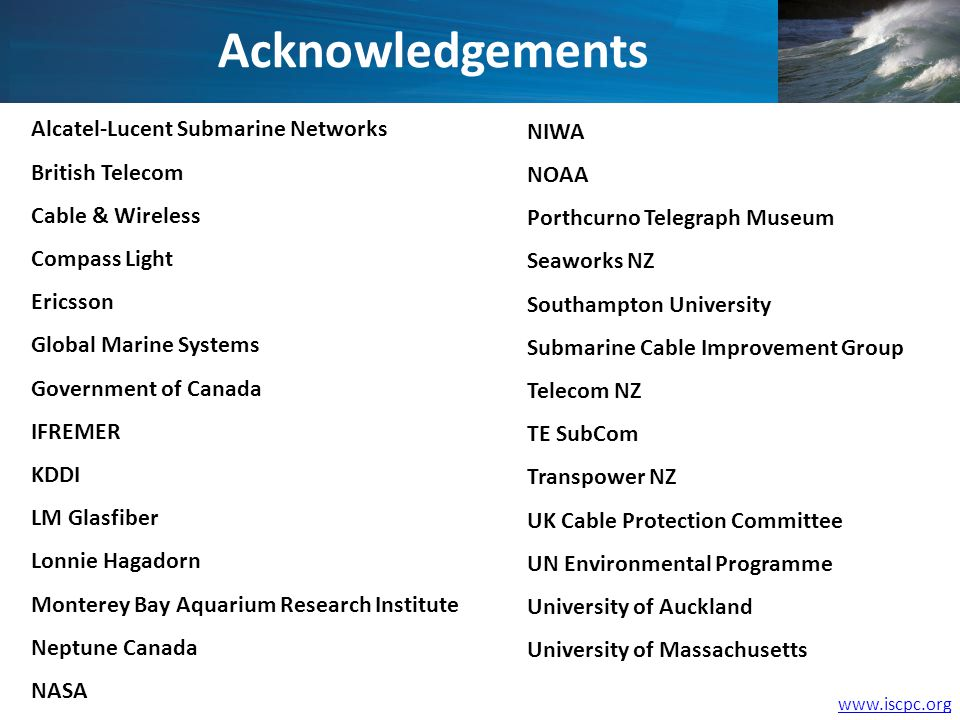 www.iscpc.org Alcatel-Lucent Submarine Networks British Telecom Cable & Wireless Compass Light Ericsson Global Marine Systems Government of Canada IFREMER KDDI LM Glasfiber Lonnie Hagadorn Monterey Bay Aquarium Research Institute Neptune Canada NASA NIWA NOAA Porthcurno Telegraph Museum Seaworks NZ Southampton University Submarine Cable Improvement Group Telecom NZ TE SubCom Transpower NZ UK Cable Protection Committee UN Environmental Programme University of Auckland University of Massachusetts Acknowledgements