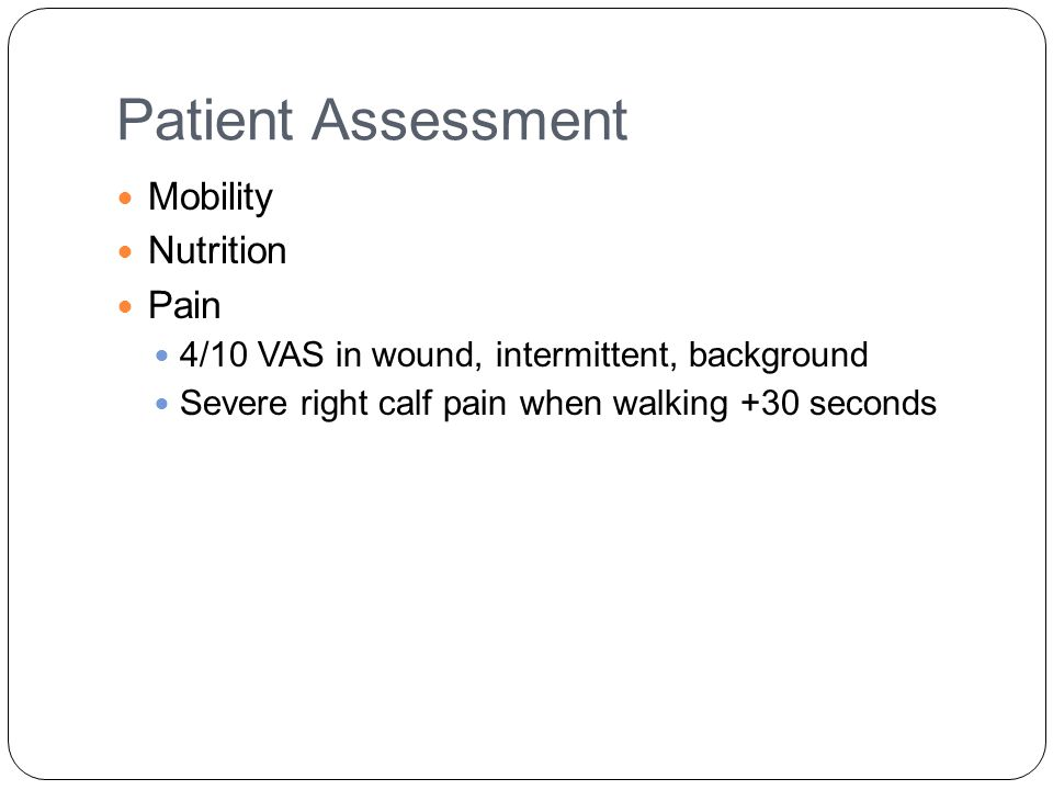 Patient Assessment Mobility Nutrition Pain 4/10 VAS in wound, intermittent, background Severe right calf pain when walking +30 seconds