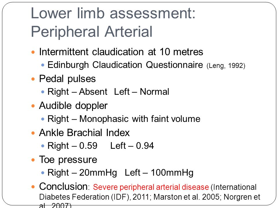 Lower limb assessment: Peripheral Arterial Intermittent claudication at 10 metres Edinburgh Claudication Questionnaire (Leng, 1992) Pedal pulses Right – Absent Left – Normal Audible doppler Right – Monophasic with faint volume Ankle Brachial Index Right – 0.59 Left – 0.94 Toe pressure Right – 20mmHg Left – 100mmHg Conclusion : Severe peripheral arterial disease (International Diabetes Federation (IDF), 2011; Marston et al.