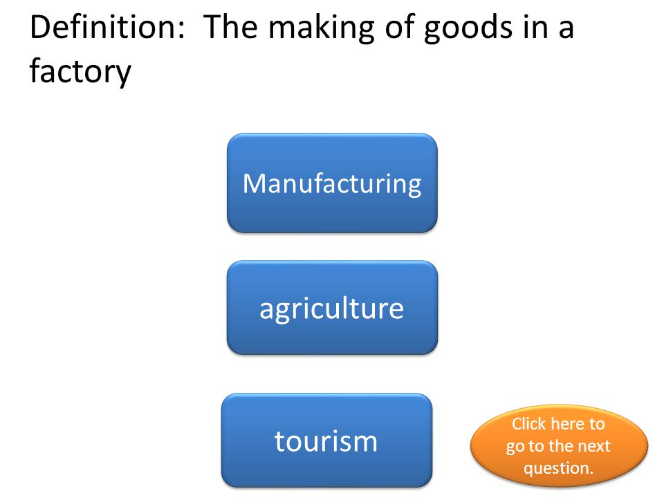 Definition: The making of goods in a factory Manufacturing agriculture tourism Click here to go to the next question. Click here to go to the next que