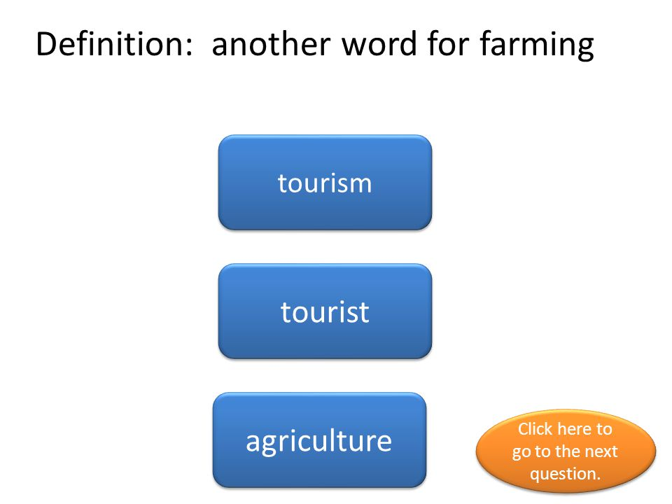 Definition: another word for farming tourism tourist agriculture Click here to go to the next question. Click here to go to the next question.