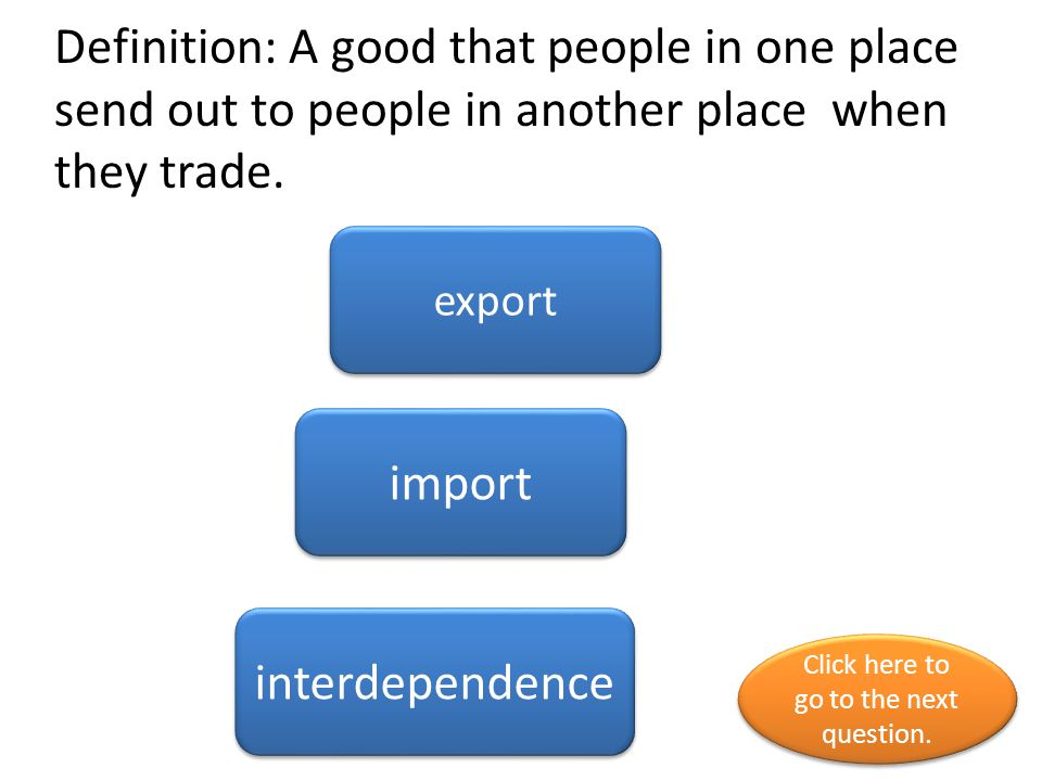 Definition: A good that people in one place send out to people in another place when they trade. export import interdependence Click here to go to the