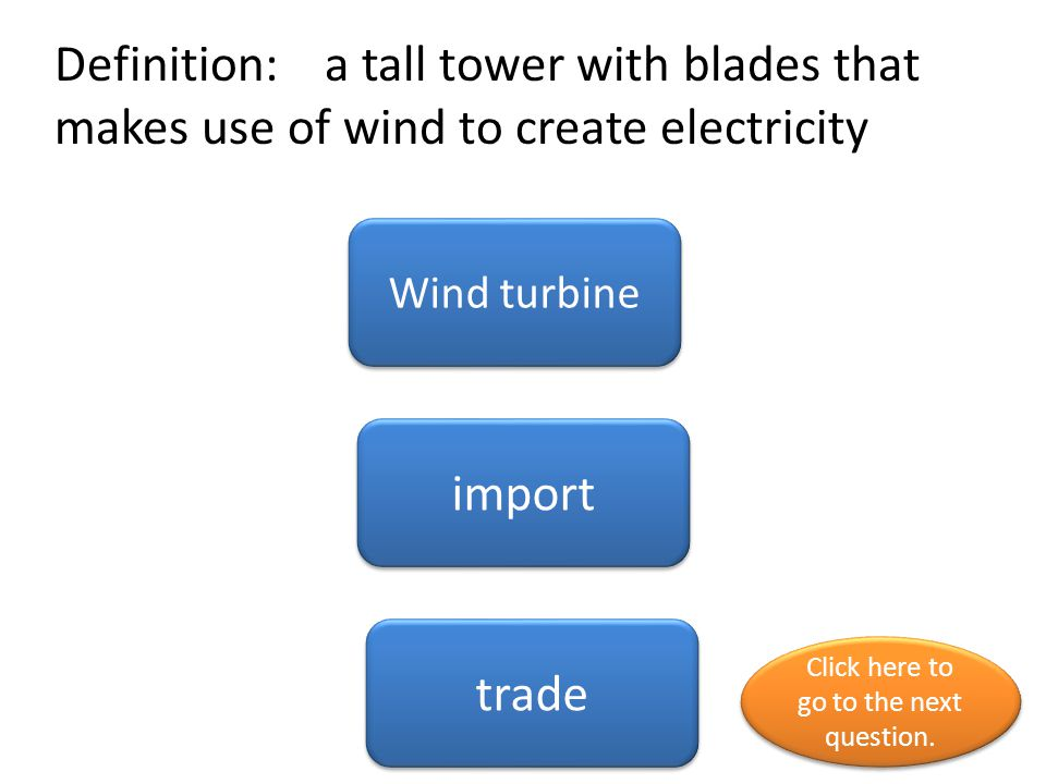 Definition: a tall tower with blades that makes use of wind to create electricity Wind turbine import trade Click here to go to the next question. Cli