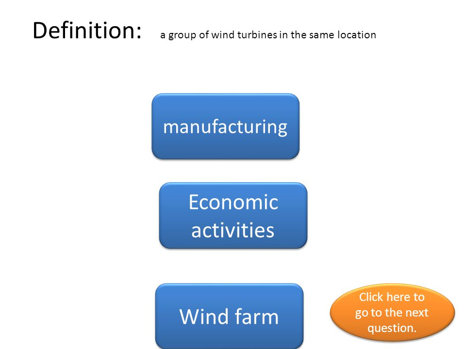Definition: a group of wind turbines in the same location manufacturing Economic activities Wind farm Click here to go to the next question. Click her