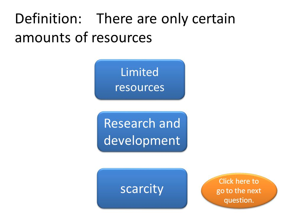 Definition: There are only certain amounts of resources Limited resources Research and development scarcity Click here to go to the next question. Cli
