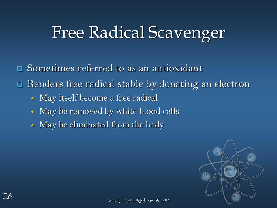 26 Free Radical Scavenger Sometimes referred to as an antioxidant Sometimes referred to as an antioxidant Renders free radical stable by donating an e