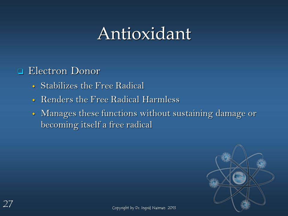 27 Antioxidant Electron Donor Electron Donor Stabilizes the Free Radical Stabilizes the Free Radical Renders the Free Radical Harmless Renders the Free Radical Harmless Manages these functions without sustaining damage or becoming itself a free radical Manages these functions without sustaining damage or becoming itself a free radical Copyright by Dr.