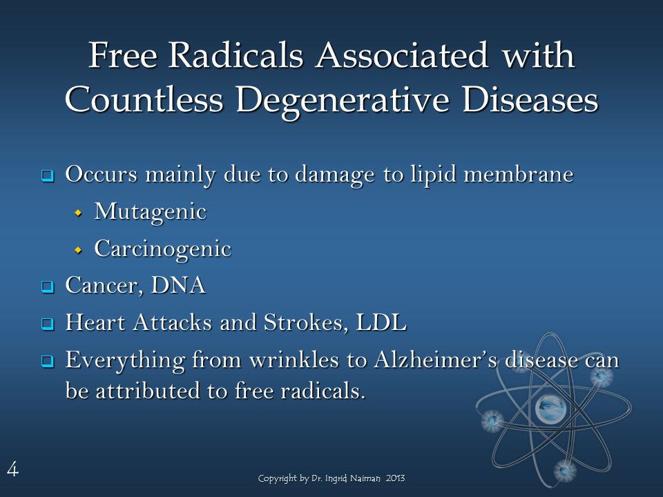 4 Free Radicals Associated with Countless Degenerative Diseases Occurs mainly due to damage to lipid membrane Occurs mainly due to damage to lipid membrane Mutagenic Mutagenic Carcinogenic Carcinogenic Cancer, DNA Cancer, DNA Heart Attacks and Strokes, LDL Heart Attacks and Strokes, LDL Everything from wrinkles to Alzheimers disease can be attributed to free radicals.