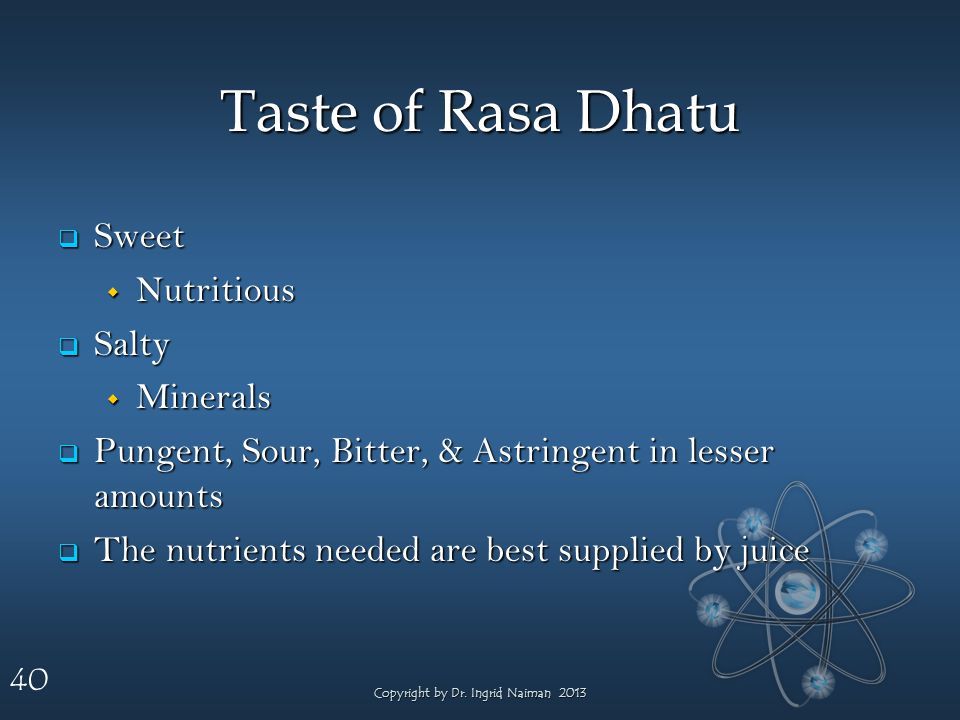 40 Taste of Rasa Dhatu Sweet Sweet Nutritious Nutritious Salty Salty Minerals Minerals Pungent, Sour, Bitter, & Astringent in lesser amounts Pungent,