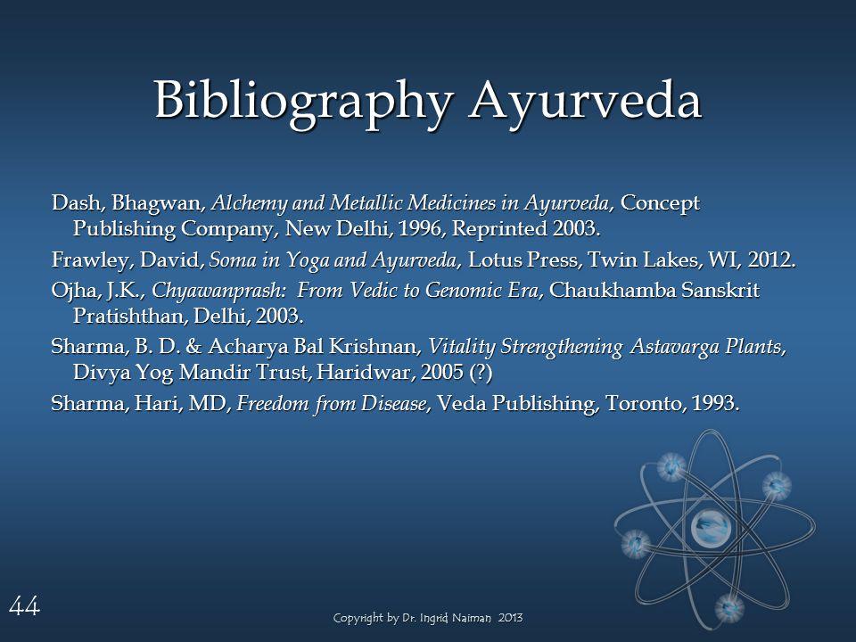 44 Bibliography Ayurveda Dash, Bhagwan, Alchemy and Metallic Medicines in Ayurveda, Concept Publishing Company, New Delhi, 1996, Reprinted 2003.
