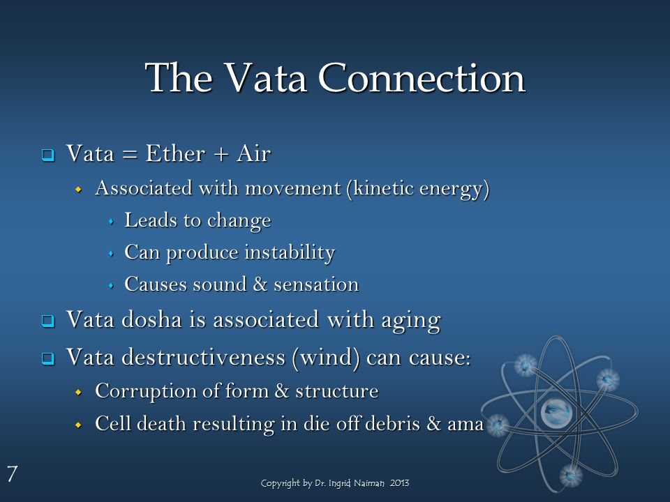 7 The Vata Connection Vata = Ether + Air Vata = Ether + Air Associated with movement (kinetic energy) Associated with movement (kinetic energy) Leads to change Leads to change Can produce instability Can produce instability Causes sound & sensation Causes sound & sensation Vata dosha is associated with aging Vata dosha is associated with aging Vata destructiveness (wind) can cause: Vata destructiveness (wind) can cause: Corruption of form & structure Corruption of form & structure Cell death resulting in die off debris & ama Cell death resulting in die off debris & ama Copyright by Dr.