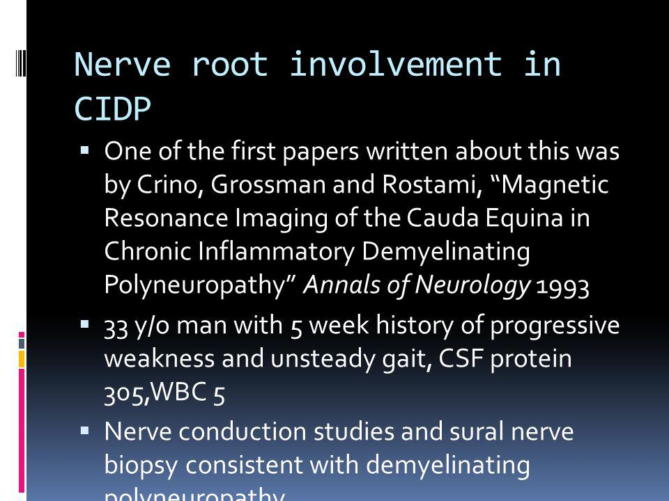 Nerve root involvement in CIDP One of the first papers written about this was by Crino, Grossman and Rostami, Magnetic Resonance Imaging of the Cauda Equina in Chronic Inflammatory Demyelinating Polyneuropathy Annals of Neurology 1993 33 y/o man with 5 week history of progressive weakness and unsteady gait, CSF protein 305,WBC 5 Nerve conduction studies and sural nerve biopsy consistent with demyelinating polyneuropathy
