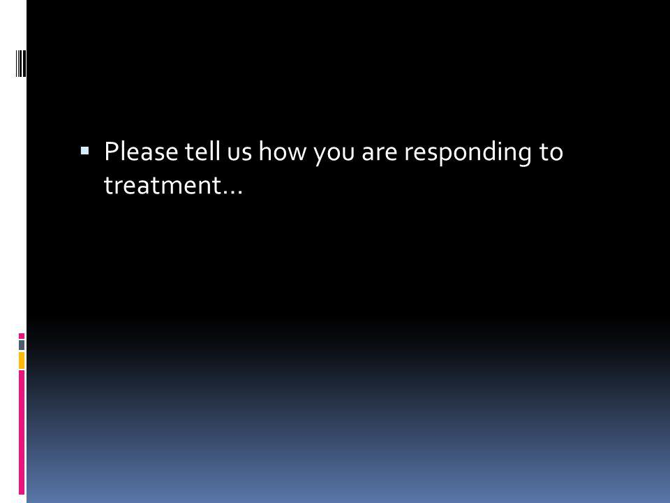 Please tell us how you are responding to treatment…