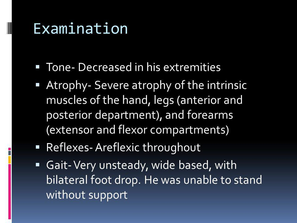 Examination Tone- Decreased in his extremities Atrophy- Severe atrophy of the intrinsic muscles of the hand, legs (anterior and posterior department), and forearms (extensor and flexor compartments) Reflexes- Areflexic throughout Gait- Very unsteady, wide based, with bilateral foot drop.