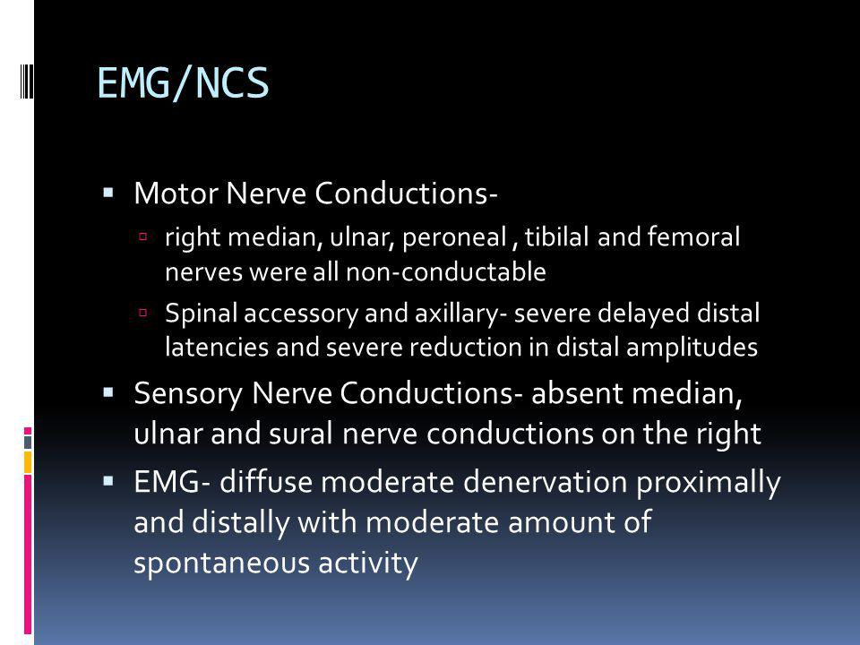 EMG/NCS Motor Nerve Conductions- right median, ulnar, peroneal, tibilal and femoral nerves were all non-conductable Spinal accessory and axillary- severe delayed distal latencies and severe reduction in distal amplitudes Sensory Nerve Conductions- absent median, ulnar and sural nerve conductions on the right EMG- diffuse moderate denervation proximally and distally with moderate amount of spontaneous activity