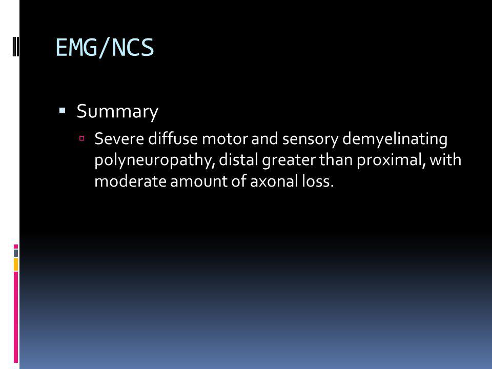 EMG/NCS Summary Severe diffuse motor and sensory demyelinating polyneuropathy, distal greater than proximal, with moderate amount of axonal loss.