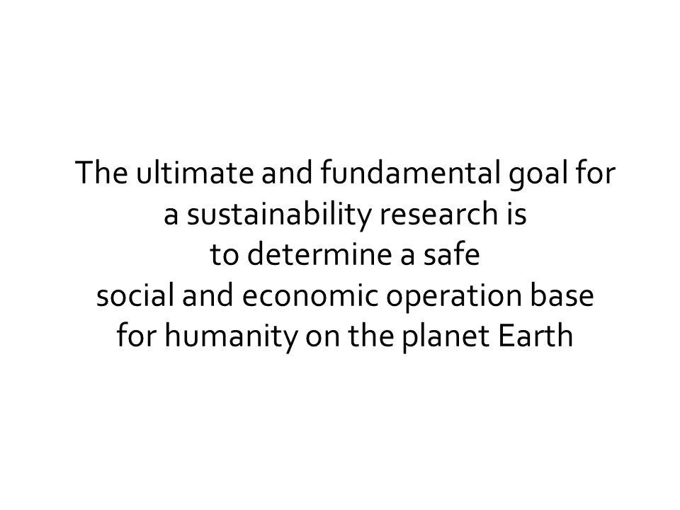 The ultimate and fundamental goal for a sustainability research is to determine a safe social and economic operation base for humanity on the planet E