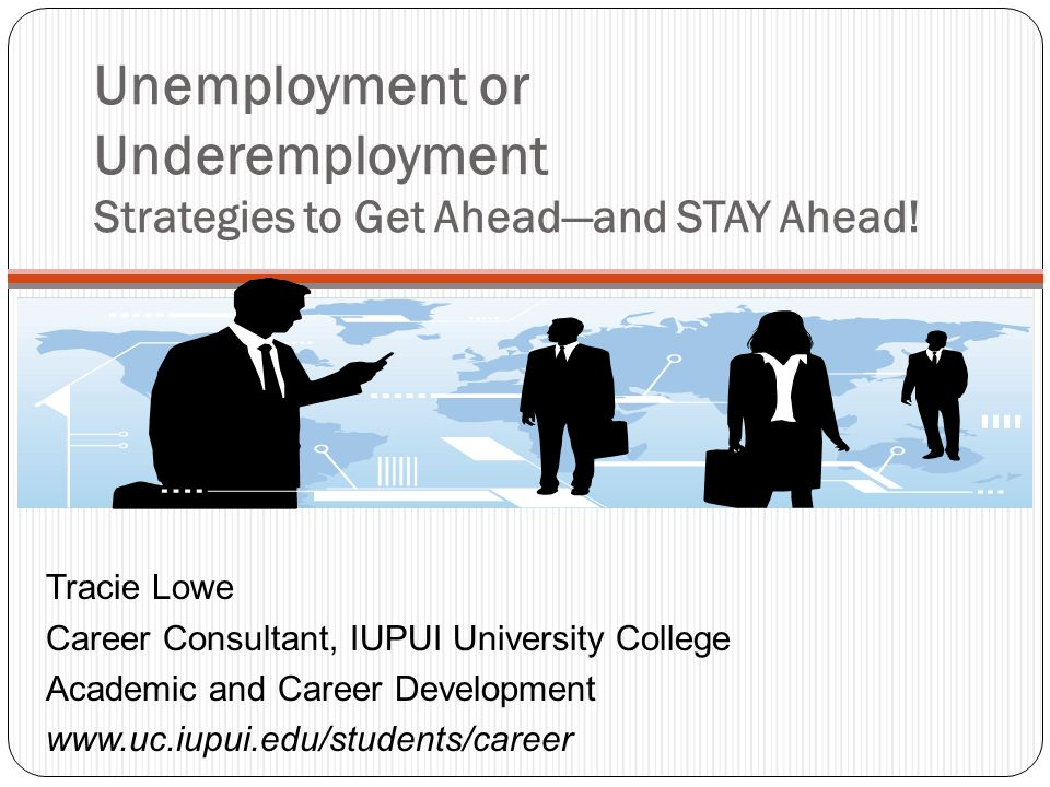 Unemployment or Underemployment Strategies to Get Aheadand STAY Ahead! Tracie Lowe Career Consultant, IUPUI University College Academic and Career Dev