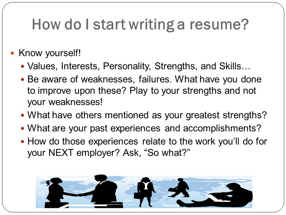 How do I start writing a resume? Know yourself! Values, Interests, Personality, Strengths, and Skills… Be aware of weaknesses, failures. What have you