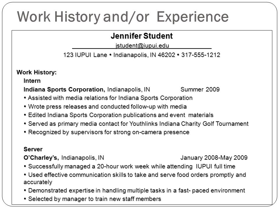 Work History and/or Experience Jennifer Student jstudent@iupui.edu jstudent@iupui.edu 123 IUPUI Lane Indianapolis, IN 46202 317-555-1212 Work History: