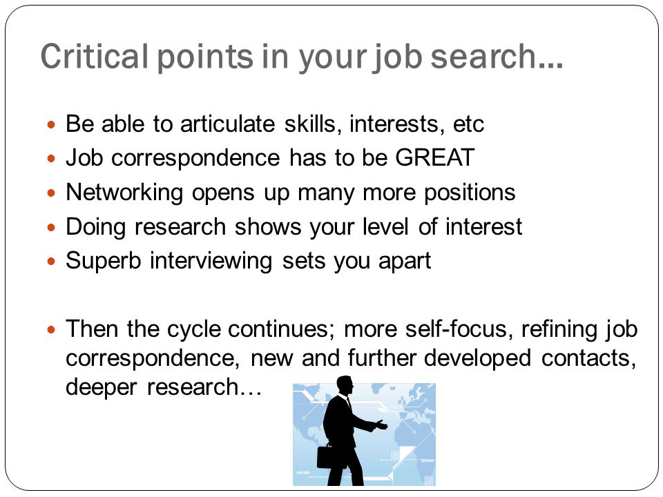 Critical points in your job search… Be able to articulate skills, interests, etc Job correspondence has to be GREAT Networking opens up many more posi