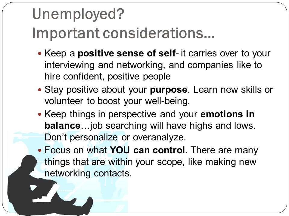Unemployed? Important considerations… Keep a positive sense of self- it carries over to your interviewing and networking, and companies like to hire c