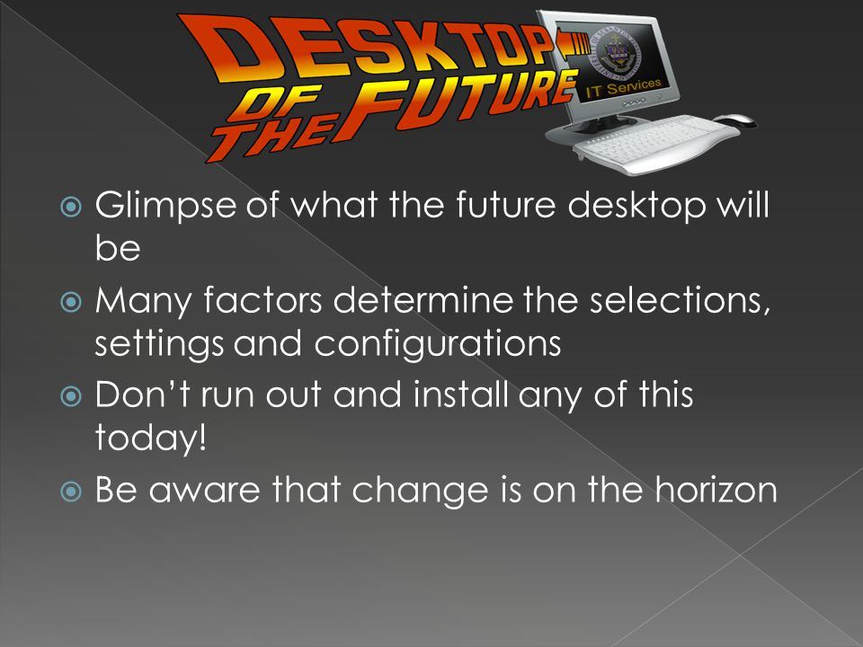 Glimpse of what the future desktop will be Many factors determine the selections, settings and configurations Dont run out and install any of this today.
