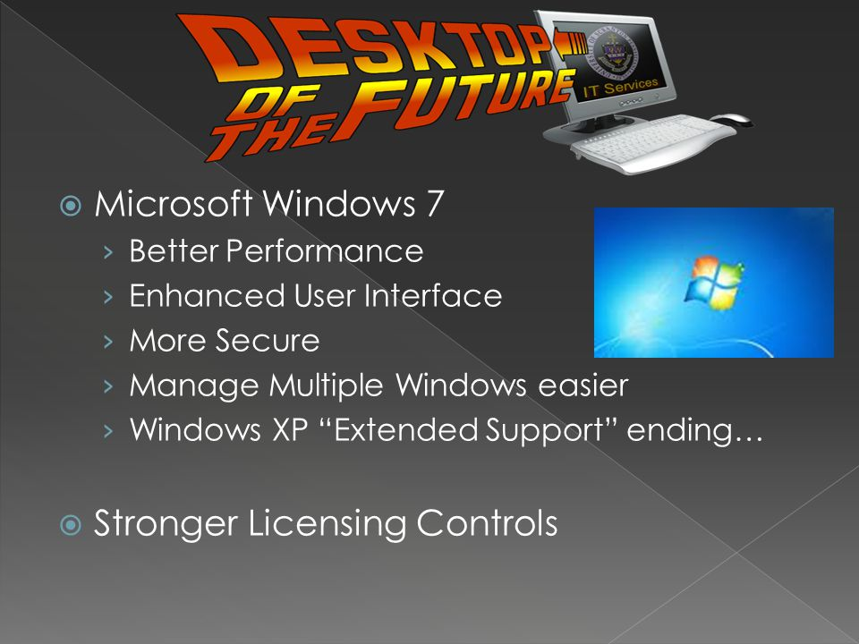 Microsoft Windows 7 Better Performance Enhanced User Interface More Secure Manage Multiple Windows easier Windows XP Extended Support ending… Stronger Licensing Controls