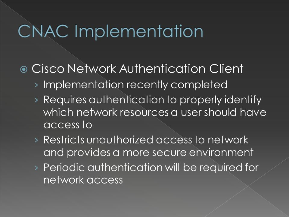 Cisco Network Authentication Client Implementation recently completed Requires authentication to properly identify which network resources a user should have access to Restricts unauthorized access to network and provides a more secure environment Periodic authentication will be required for network access