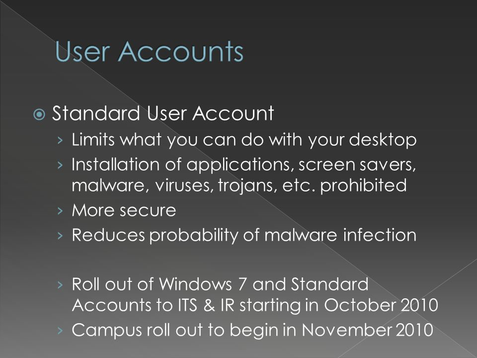 Standard User Account Limits what you can do with your desktop Installation of applications, screen savers, malware, viruses, trojans, etc.