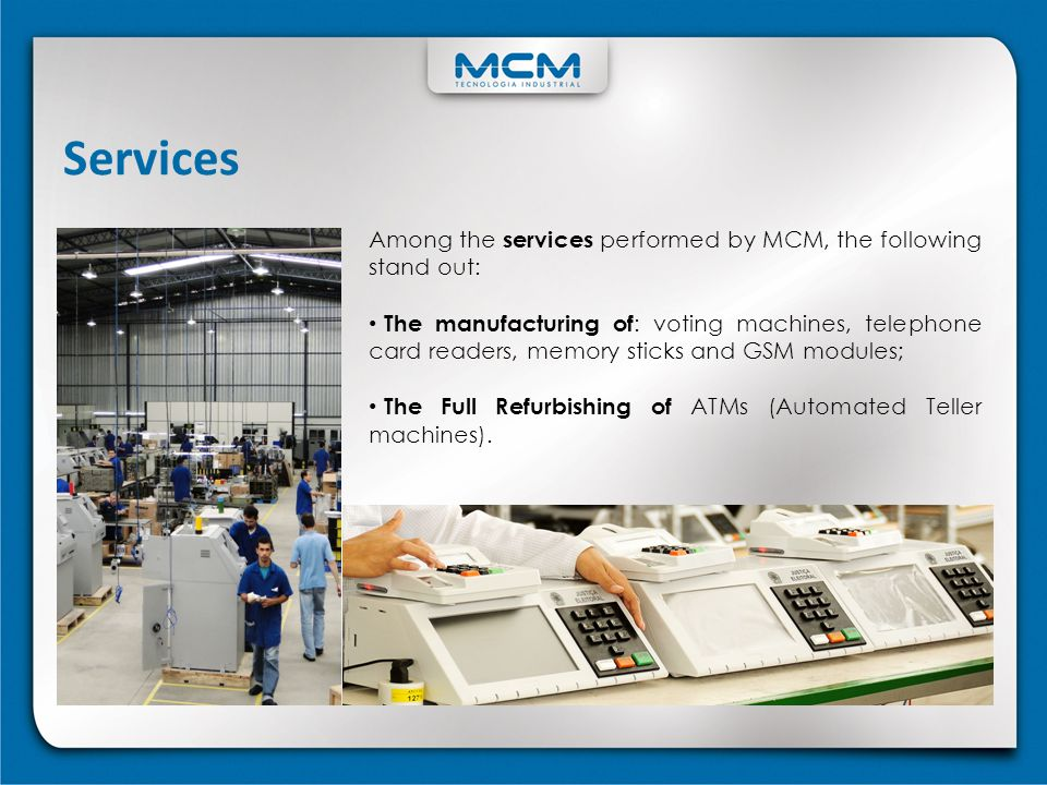 Services Among the services performed by MCM, the following stand out: The manufacturing of : voting machines, telephone card readers, memory sticks a